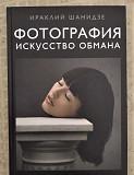 Фотография. Искусство обмана Ираклий Шанидзе Челябинск